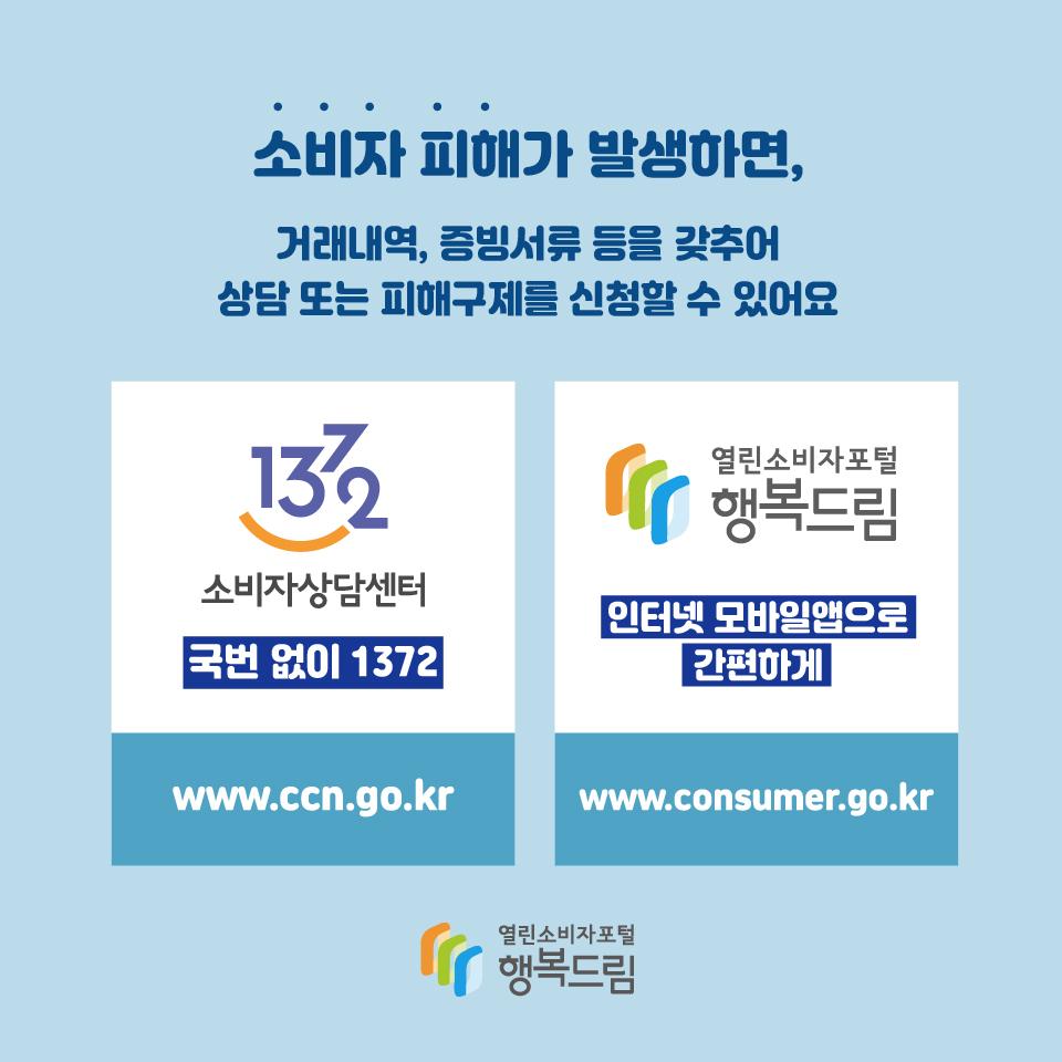 소비자피해가 발생하면 거래내역, 증빙서류 등을 갖추어 상담 또는 피해주제를 신청할 수 있어요 1372 소비자상담센터 국번없이 1372 www.ccn.go.kr, 열린소비자포털 행복드립 인터넷 모바일앱으로 간편하게 www.consumer.go.kr
