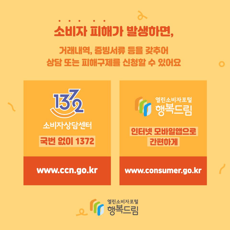 소비자 피해가 발생하면 거래내역, 증빙서류 등을 갖추어 상담 또는 피해구제를 신청할 수 이어요. 1372 소비자상담센터 국번 없이 1372 www.ccn.go.kr 행복드림 열린소비자포털 인터넷 모바일앱으로 간편하게 www.consuemr.go.kr