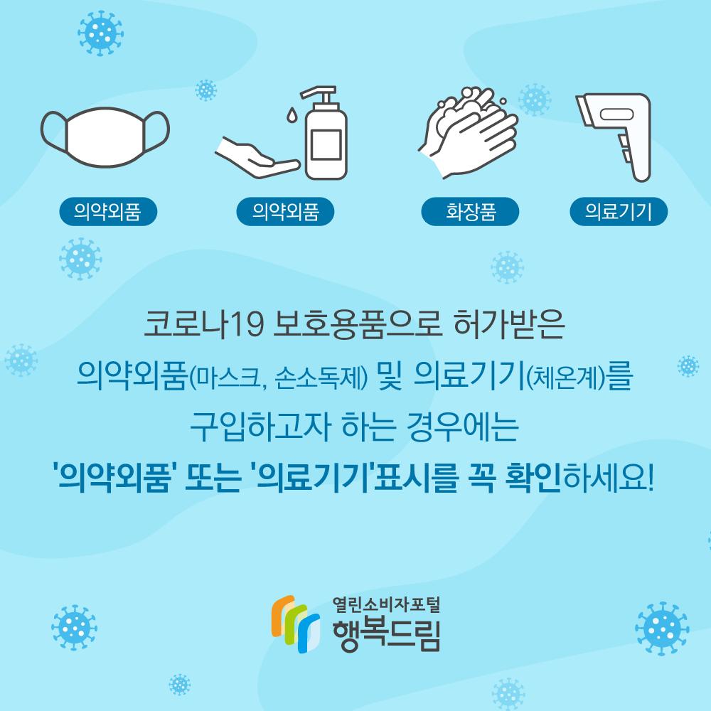 코로나19 보호용품으로 허가받은 의약외품(마스크, 손소독제)및 의료기기(체욘계)를 구입하고자 하는 경우에는 의약외품 또는 의료기기 표시를 꼭 확인하세요. 행복드림 열린소비자포털
