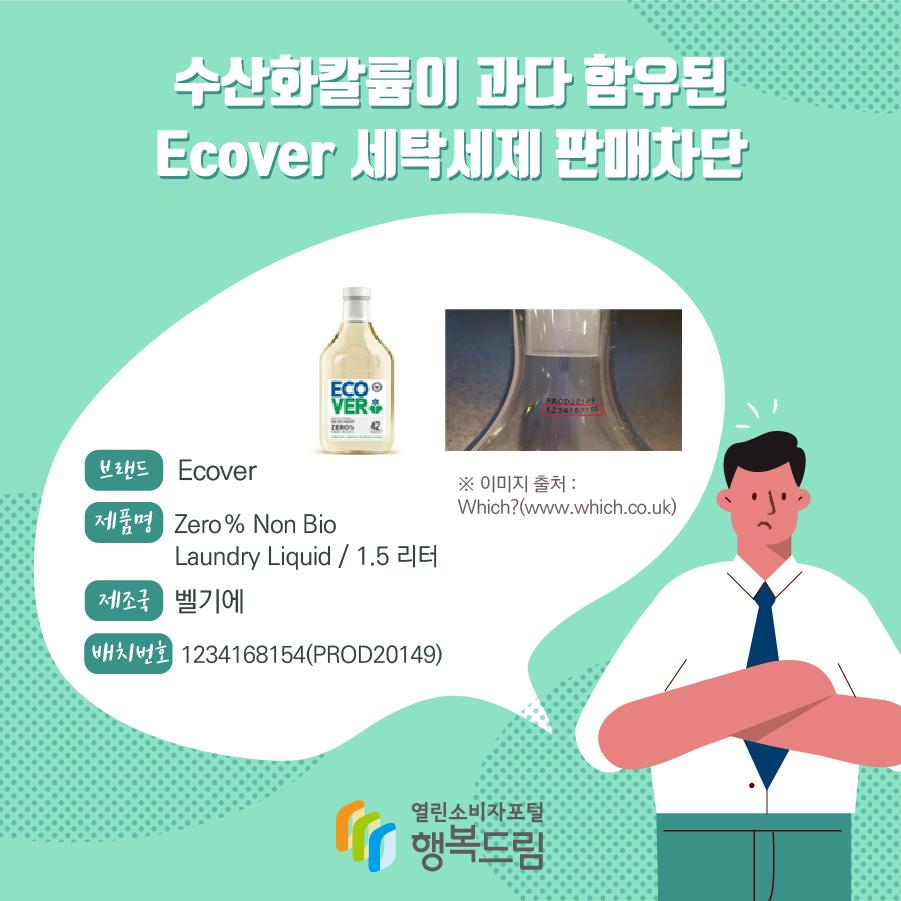 수산화칼륨이 과다 함유된 Ecover 세탁세제 판매차단 브랜드 Ecover 제품명 Zero % Non Bio Laundry Liquid / 1.5 리터 제조국 벨기에 배치번호 1234168154(PROD20149) ※ 이미지 출처 : Which?(www.which.co.uk)
