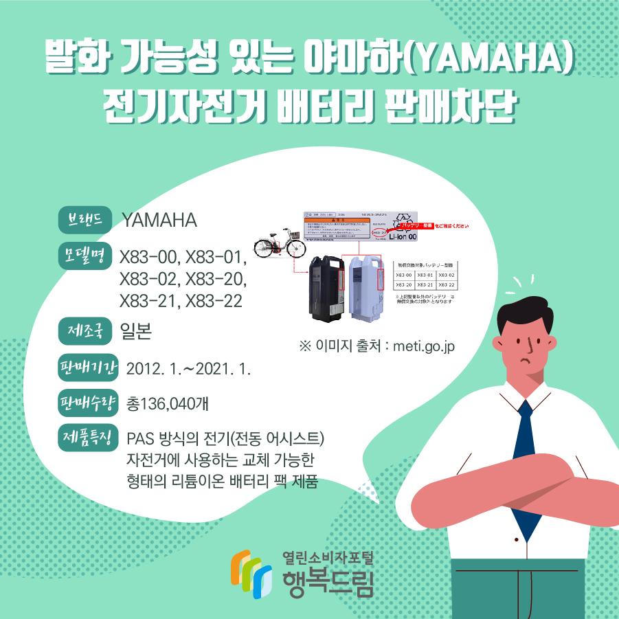 발화 가능성 있는 야마하(YAMAHA) 전기자전거 배터리 판매차단 브랜드 YAMAHA 모델명 X83-00, X83-01, X83-02, X83-20, X83-21, X83-22 제조국 일본 판매기간 2012. 1.~2021. 1. 판매수량 총136,040개 제품특징 PAS 방식의 전기(전동 어시스트) 자전거에 사용하는 교체 가능한 형태의 리튬이온 배터리 팩 제품 ※ 이미지 출처 : meti.go.jp