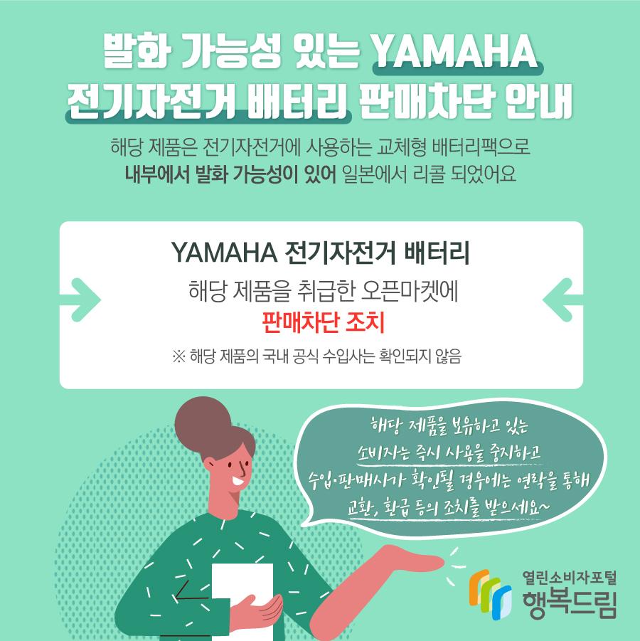 발화 가능성 있는 YAMAHA 전기자전거 배터리 판매차단 안내 해당 제품은 전기자전거에 사용하는 교체형 배터리팩으로 내부에서 발화 가능성이 있어 일본에서 리콜 되었어요 YAMAHA 전기자전거 배터리 해당 제품을 취급한 오픈마켓에 판매차단 조치 ※ 해당 제품의 국내 공식 수입사는 확인되지 않음 해당 제품을 보유하고 있는 소비자는 즉시 사용을 중지하고  수입·판매사가 확인될 경우에는 연락을 통해 교환, 환급 등의 조치를 받으세요~