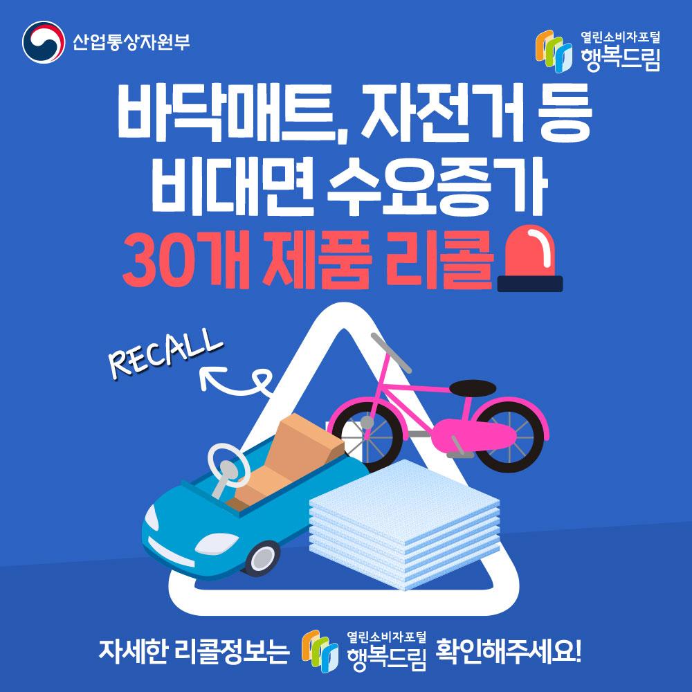 바닥매트, 자전거 등 비대면 수요증가 30개 제품 리콜 자세한 정보는 행복드림 열린소비자포털에서 확인해주세요.