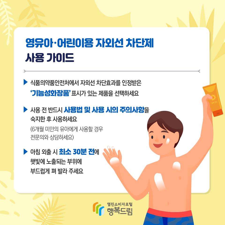 영유아·어린이용 자외선 차단제 사용 가이드 식품의약품안전처에서 자외선 차단효과를 인정받은 '기능성화장품' 표시가 있는 제품을 선택하세요 사용 전 반드시 사용법 및 사용 시의 주의사항을 숙지한 후 사용하세요 (6개월 미만의 유아에게 사용할 경우 전문의와 상담하세요) 아침 외출 시 최소 30분 전에 햇빛에 노출되는 부위에 부드럽게 펴 발라 주세요