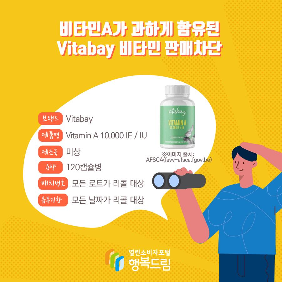 비타민A가 과하게 함유된 Vitabay 비타민 판매차단  브랜드 Vitabay    제품명 Vitamin A 10.000 IE / IU 용량 120캡슐병 배치번호 모든 로트가 리콜 대상 유통기한 모든 날짜가 리콜 대상 제조국 미상 ※이미지 출처: AFSCA(favv-afsca.fgov.be)