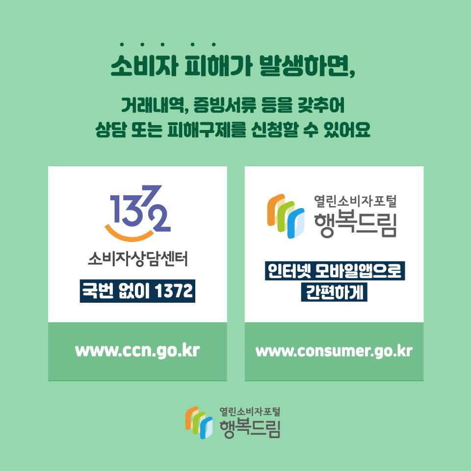 소비자 피해가 발생하면, 거래내역, 증빙서류 등을 갖추어 상담 또는 피해구제를 신청할 수 있어요 국번없이 1372 소비자상담센터 www.ccn.go.kr, 열린소비자포털 행복드림 인터넷 모바일앱으로 간편하게 www.consumer.go.kr