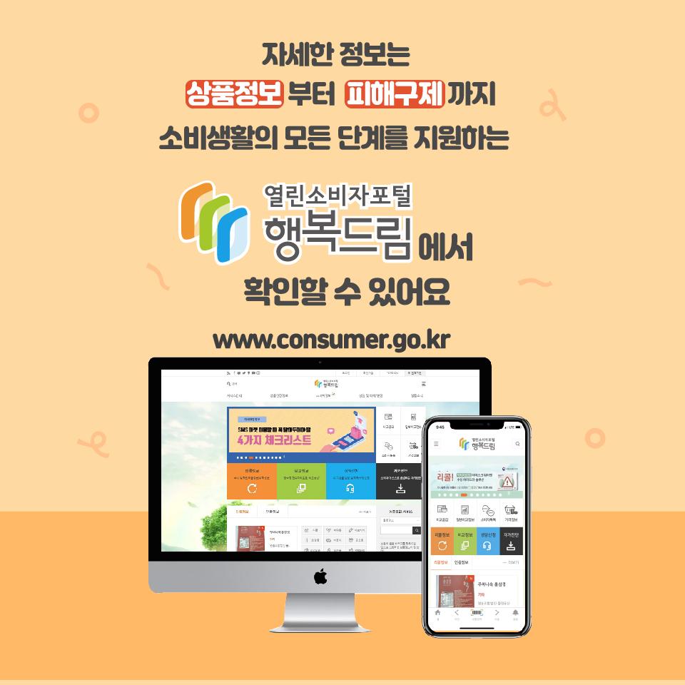 자세한 정보는 상품정보부터 피해구제까지 소비생활의 모든 단계를 지원하는 열린소비자포털 행복드림에서 확인할 수 있어요 wwww.consumer.go.kr