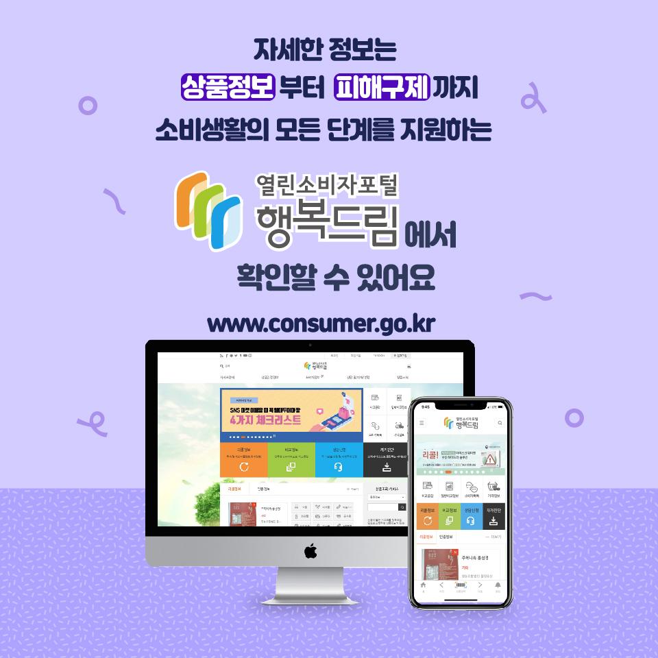 자세한 정보는 상품정보부터 피해구제까지 소비생활의 모든 단계를 지원하는 열린소비자포털 행복드림에서 확인할 수 있어요 www.consumer.go.kr