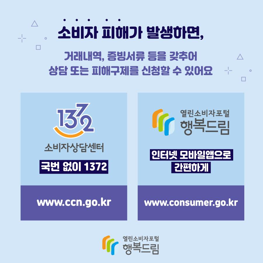 소비자 피해가 발생하면, 거래내역, 증빙서류 등을 갖추어 상담 또는 피해구제를 신청할 수 있어요 1372 소비자상담센터 국번 없이 1372 www.ccn.go.kr 열린소비자포털 행복드림 인터넷 모바일앱으로 간편하게 www.comsumer.go.kr