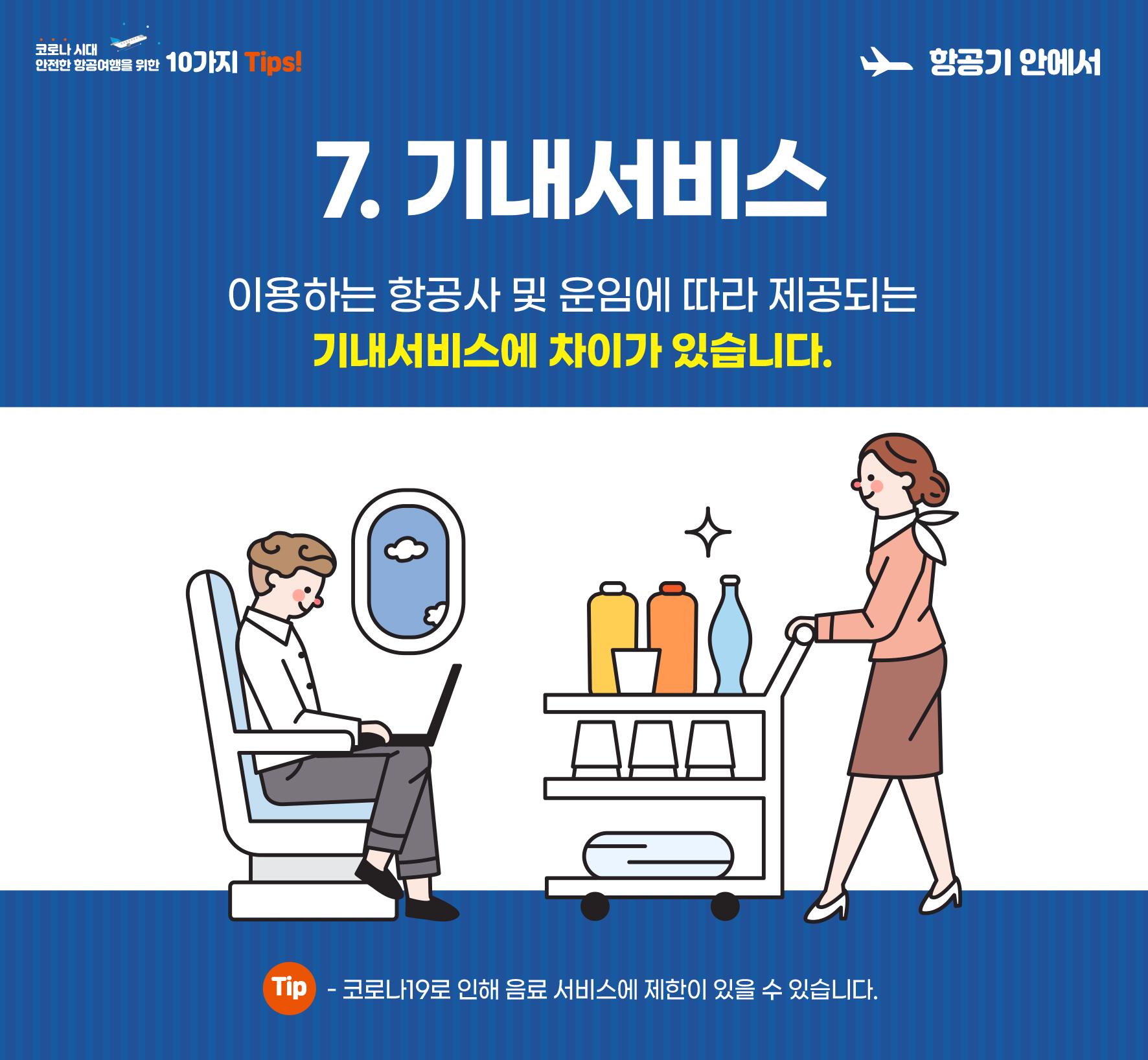 7. 기내서비스. 이용하는 항공사 및 운임에 따라 제공되는 기내서비스에 차이가 있습니다. 코로나19로 인해 음료서비스에 제한이 있을 수 있습니다.