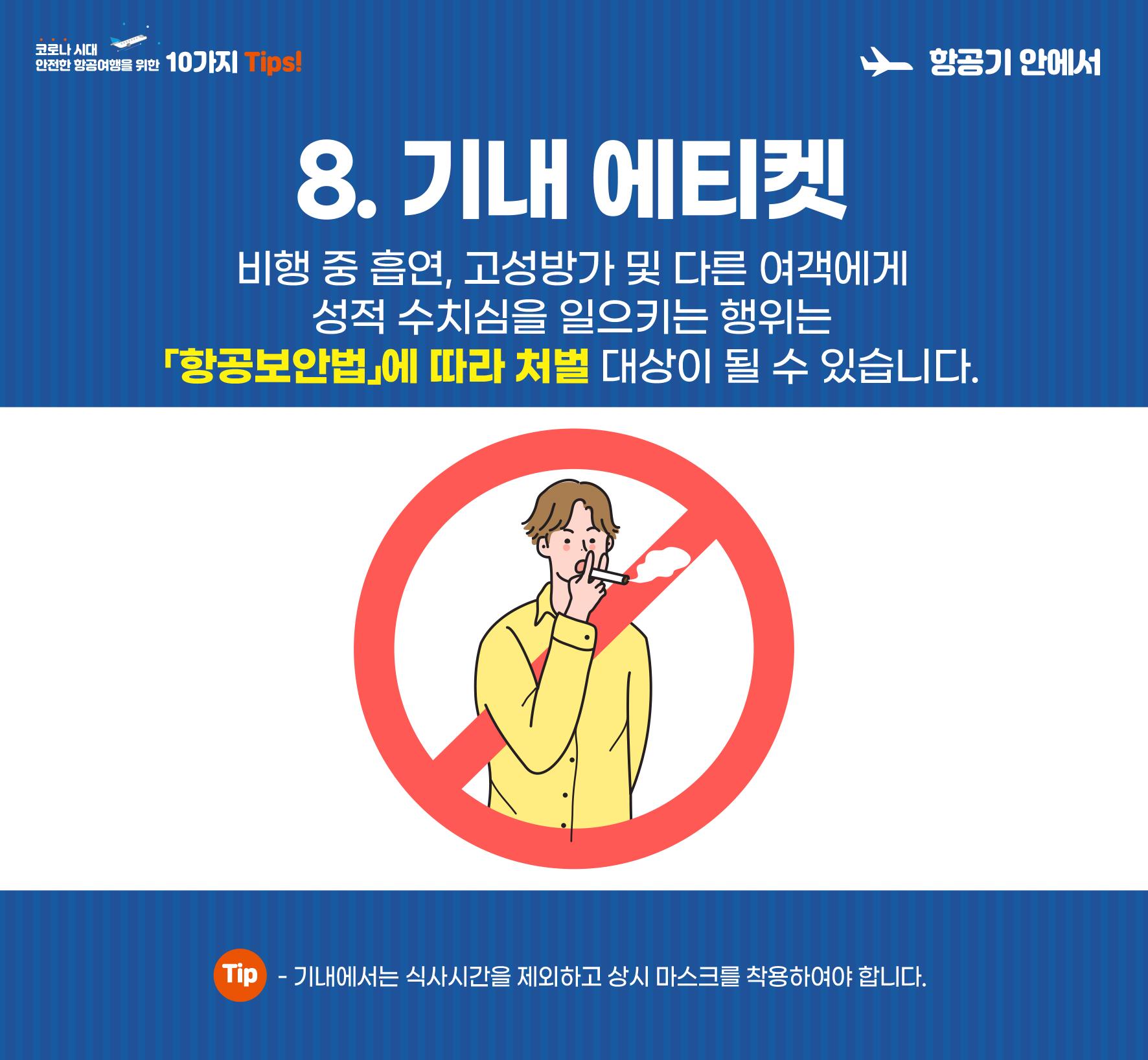 8. 기내 에티켓. 비행 중 흡연, 고성방가 및 다른 여객에게 성적 수치심을 일으키는 행위는 「항공보안법」에 따라 처벌 대상이 될 수 있습니다. 기내에서는 식사시간을 제외하고 상시 마스크를 착용하여야 합니다.