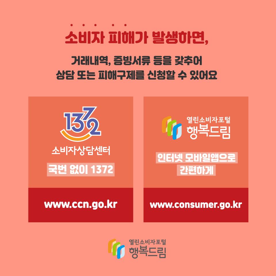 소비자 피해가 발생하면, 거래내역, 증빙서류 등을 갖추어 상담 또는 피해구제를 신청할 수 있어요 1372 소비자상담센터 국번 없이 1372 www.ccn.go.kr 열린소비자포털 행복드림 인터넷 모바일앱으로 간편하게 www.consumer.go.kr
