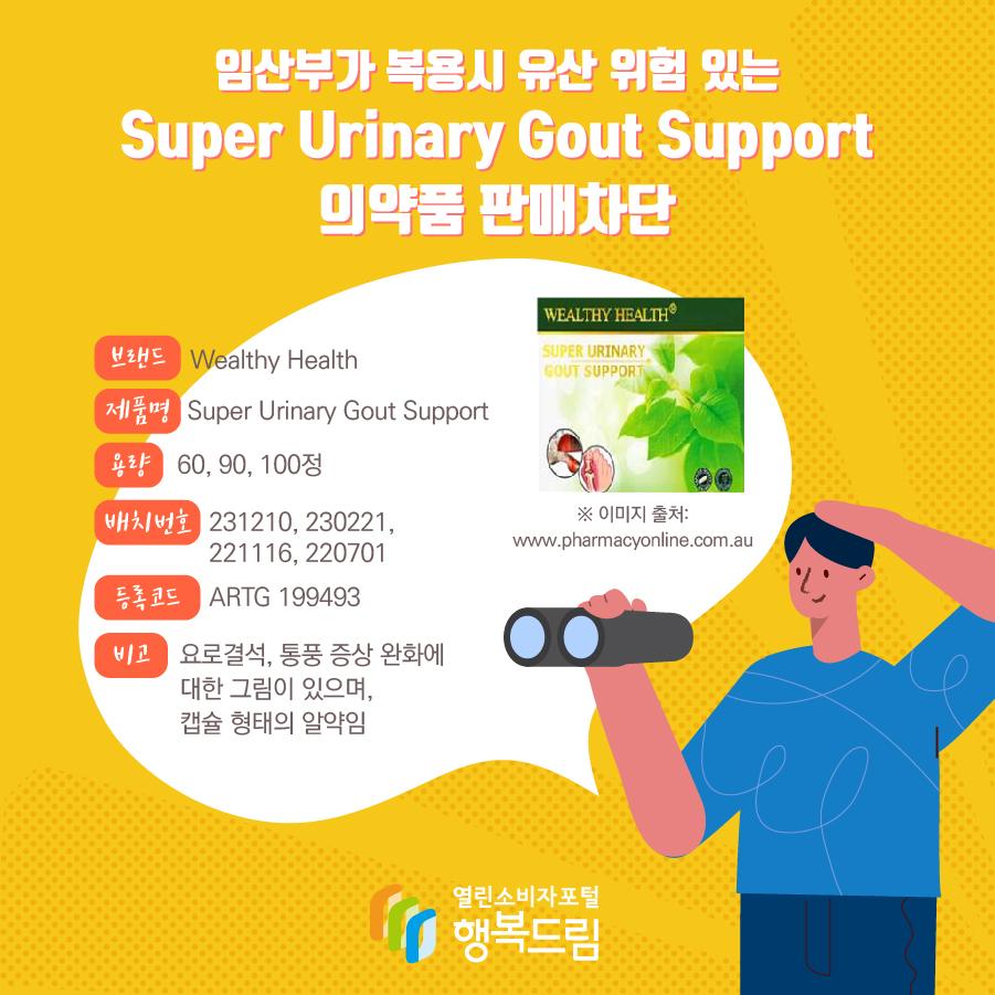 임산부가 복용시 유산 위험 있는 Super Urinary Gout Support 의약품 판매차단 브랜드 Wealthy Health 제품명 Super Urinary Gout Support 용량 60, 90, 100정 배치번호 231210, 230221, 221116, 220701 등록코드 ARTG 199493 비고 요로결석, 통풍 증상 완화에 대한 그림이 있으며, 캡슐 형태의 알약임  ※ 이미지 출처: www.pharmacyonline.com.au
