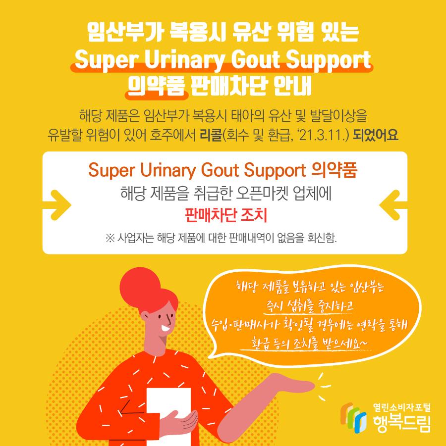 임산부가 복용시 유산 위험 있는 Super Urinary Gout Support 의약품 판매차단 안내  해당 제품은 임산부가 복용시 태아의 유산 및 발달이상을 유발할 위험이 있어 호주에서 리콜(회수 및 환급, '21.3.11.) 되었어요 Super Urinary Gout Support 의약품 해당 제품을 취급한 오픈마켓 업체에 판매차단 조치 ※ 사업자는 해당 제품에 대한 판매내역이 없음을 회신함. 해당 제품을 보유하고 있는 임산부는 즉시 섭취를 중지하고 수입·판매사가 확인될 경우에는 연락을 통해 환급 등의 조치를 받으세요~