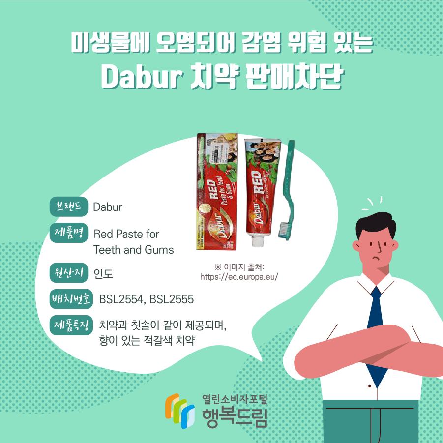 미생물에 오염되어 감염 위험 있는 Dabur 치약 판매차단 브랜드 Dabur 제품명 Red Paste for Teeth and Gums 원산지 인도 배치번호 BSL2554, BSL2555 제품특징 치약과 칫솔이 같이 제공되며, 향이 있는 적갈색 치약 ※ 이미지 출처: https://ec.europa.eu/