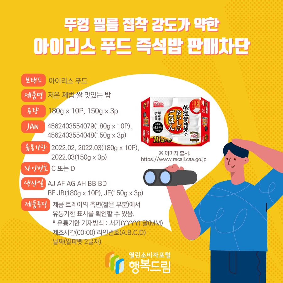 뚜껑 필름 접착 강도가 약한 아이리스 푸드 즉석밥 판매차단 브랜드 아이리스 푸드 제품명 저온 제법 쌀 맛있는 밥  용량 180g x 10P, 150g x 3p JAN 4562403554079(180g x 10P), 4562403554048(150g x 3p) 유통기한 2022.02, 2022.03(180g x 10P), 2022.03(150g x 3p) 라인번호 C 또는 D 생산일 AJ AF AG AH BB BD BF JB(180g x 10P), JE(150g x 3p) 제품특징제품 트레이의 측면(짧은 부분)에서 유통기한 표시를 확인할 수 있음. * 유통기한 기재방식 : 서기(YYYY) 달(MM) 제조시간(00:00) 라인번호(A.B.C.D) 날짜(알파벳 2글자) ※ 이미지 출처: https://www.recall.caa.go.jp