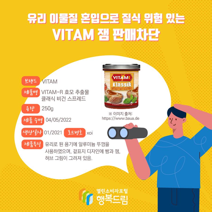 유리 이물질 혼입으로 질식 위험 있는mVITAM 잼 판매차단 브랜드 VITAM 제품명 VITAM-R 효모 추출물 클래식 비건 스프레드 용량 250g 제품 수명 04/05/2022 생산일자 01/2021 로트번호 xoi 제품특징 유리로 된 용기에 알루미늄 뚜껑을 사용하였으며, 겉표지 디자인에 빵과 잼, 허브 그림이 그려져 있음.