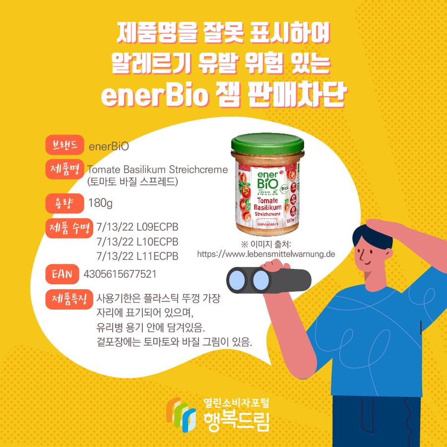 제품명을 잘못 표시하여 알레르기 유발 위험 있는  enerBio 잼 판매차단 브랜드 enerBiO 제품명 Tomate Basilikum Streichcreme (토마토 바질 스프레드) 용량 180g 제품 수명 7/13/22 L09ECPB  7/13/22 L10ECPB 7/13/22 L11ECPB EAN 4305615677521 제품특징 사용기한은 플라스틱 뚜껑 가장 자리에 표기되어 있으며, 유리병 용기 안에 담겨있음. 겉포장에는 토마토와 바질 그림이 있음. ※ 이미지 출처: https://www.lebensmittelwarnung.de