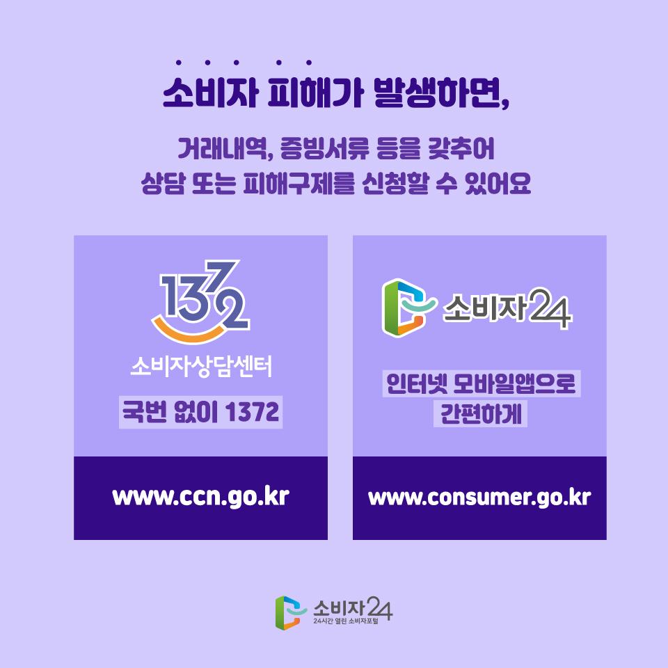 소비자 피해가 발생하면, 거래내역, 증빙서류 등을 갖추어 상담 또는 피해구제를 신청할 수 있어요 1372 소비자상담센터 국번 없이 1372 www.ccn.go.kr 소비자 24 인터넷 모바일앱으로 간편하게 www.consumer.go.kr