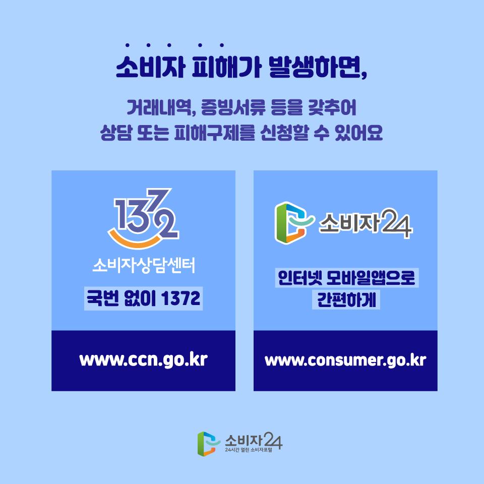 소비자 피해가 발생하면, 거래내역, 증빙서류 등을 갖추어 상담 또는 피해구제를 신청할 수 있어요 1372 소비자상담센터 국번 없이 1372 www.ccn.go.kr 소비자24 인터넷 모바일앱으로 간편하게 www.consumer.go.kr