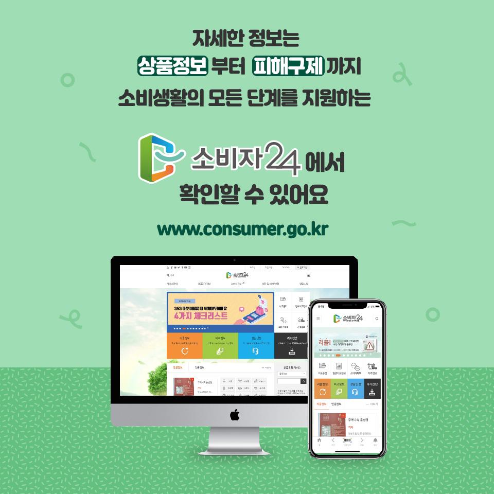 자세한 정보는 상품정보부터 피해구제까지 소비생활의 모든 단계를 지원하는 소비자24에서 확인할 수 있어요 www.consumer.go.kr