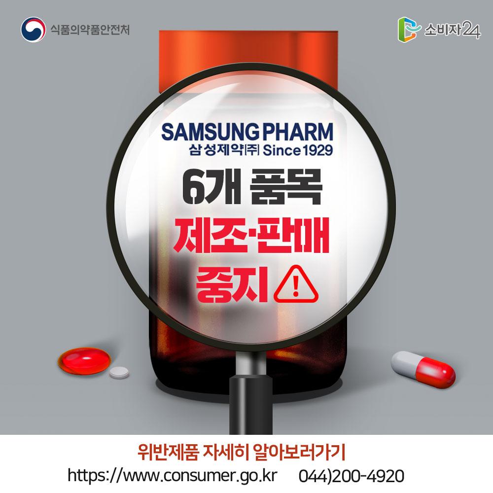 출처 식품의약품안전처 삼성제약(주) 6개 품목 제조 판매 중지 위반제품 자세히 알아보러가기 소비자24 홈페이지 https://www.consumer.go.kr 044-200-4920