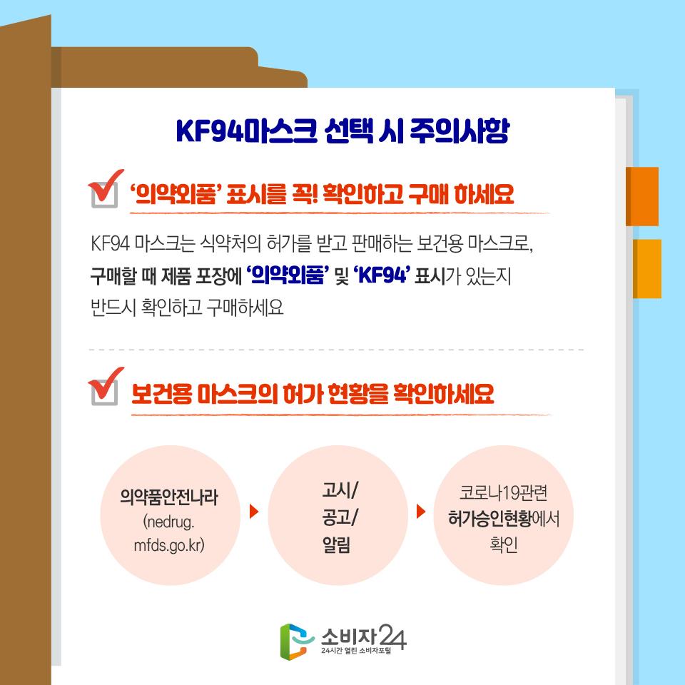 KF94마스크 선택 시 주의사항 '의약외품' 표시를 꼭! 확인하고 구매 하세요 KF94 마스크는 식약처의 허가를 받고 판매하는 보건용 마스크로, 구매할 때 제품 포장에 '의약외품' 및 'KF94' 표시가 있는지 반드시 확인하고 구매하세요 보건용 마스크의 허가 현황을 확인하세요 의약품안전나라 (nedrug.mfds.go.kr) 고시/공고/알림 코로나19관련 허가승인현황에서 확인