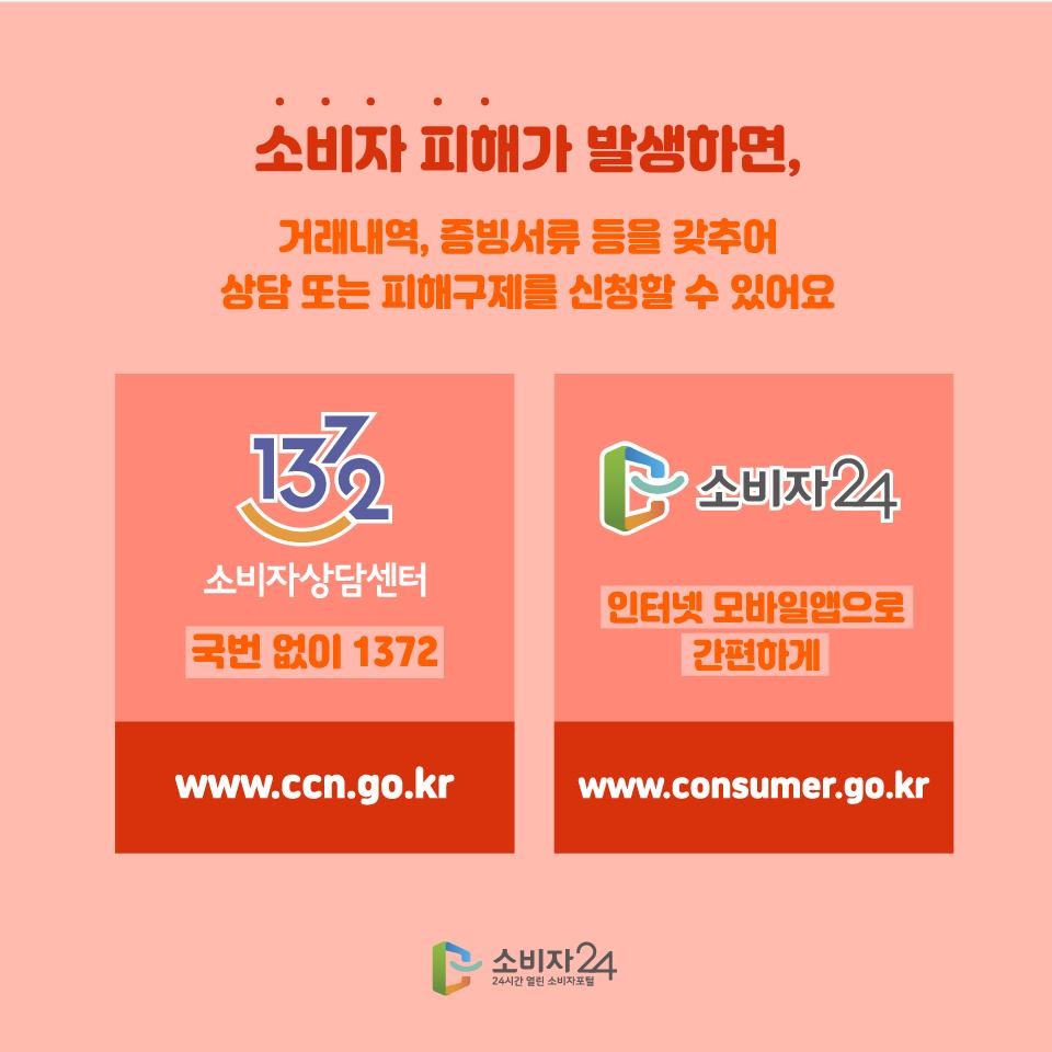 소비자 피해가 발생하면, 거래내역, 증빙서류 등을 갖추어 상담 또는 피해구제를 신청할 수 있어요 1372 소비자상담센터 국번없이 1372 www.ccn.go.kr 소비자24 인터넷 모바일앱으로 간편하게 www.consumer.go.kr