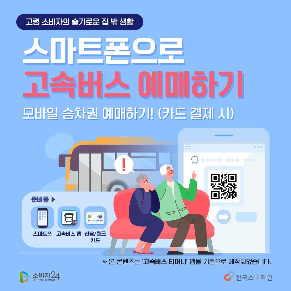 고령소비자의 슬기로운 집 밖 생활, 스마트폰으로 손쉽게 고속버스 모바일 승차권 예매하기! 다같이 따라해볼까요? 스마트폰과 고속버스 앱, 신용카드를 준비해주세요~ ※ 본 콘텐츠는 '고속버스 티머니'앱을 기준으로 제작되었습니다.