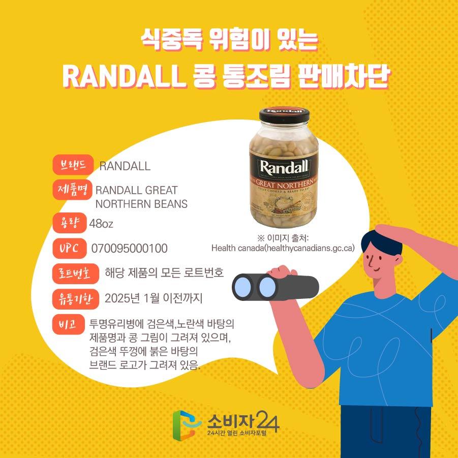 식중독 위험이 있는 RANDALL 콩 통조림 판매차단  브랜드 RANDALL 제품명 RANDALL GREAT NORTHERN BEANS 용량 48oz UPC 070095000100 로트번호 해당 제품의 모든 로트번호 유통기한 2025년 1월 이전까지 비고 투명유리병에 검은색,노란색 바탕의 제품명과 콩 그림이 그려져 있으며, 검은색 뚜껑에 붉은 바탕의 브랜드 로고가 그려져 있음. ※ 이미지 출처: Health canada(healthycanadians.gc.ca)