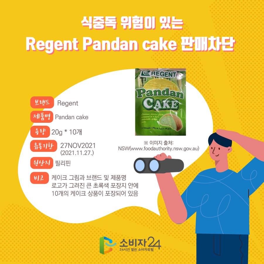 식중독 위험이 있는 Regent Pandan cake 판매차단  브랜드 Regent 제품명 Pandan cake 용량 20g * 10개 유통기한 27NOV2021 (2021.11.27.) 원산지 필리핀 비고 케이크 그림과 브랜드 및 제품명 로고가 그려진 큰 초록색 포장지 안에  10개의 케이크 상품이 포장되어 있음 ※ 이미지 출처: NSW(www.foodauthority.nsw.gov.au)