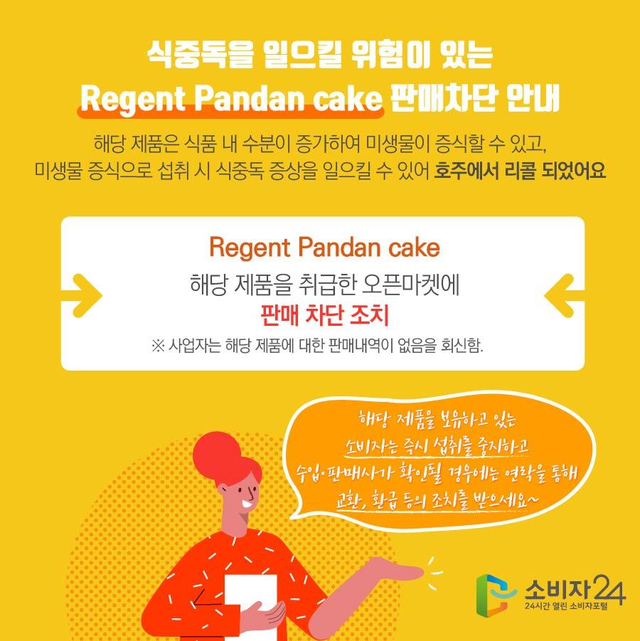 식중독을 일으킬 위험이 있는 Regent Pandan cake 판매차단 안내 해당 제품은 식품 내 수분이 증가하여 미생물이 증식할 수 있고, 미생물 증식으로 섭취 시 식중독 증상을 일으킬 수 있어 호주에서 리콜 되었어요 Regent Pandan cake 해당 제품을 취급한 오픈마켓에 판매 차단 조치 ※ 사업자는 해당 제품에 대한 판매내역이 없음을 회신함. 해당 제품을 보유하고 있는 소비자는 즉시 섭취를 중지하고 수입·판매사가 확인될 경우에는 연락을 통해 교환, 환급 등의 조치를 받으세요~