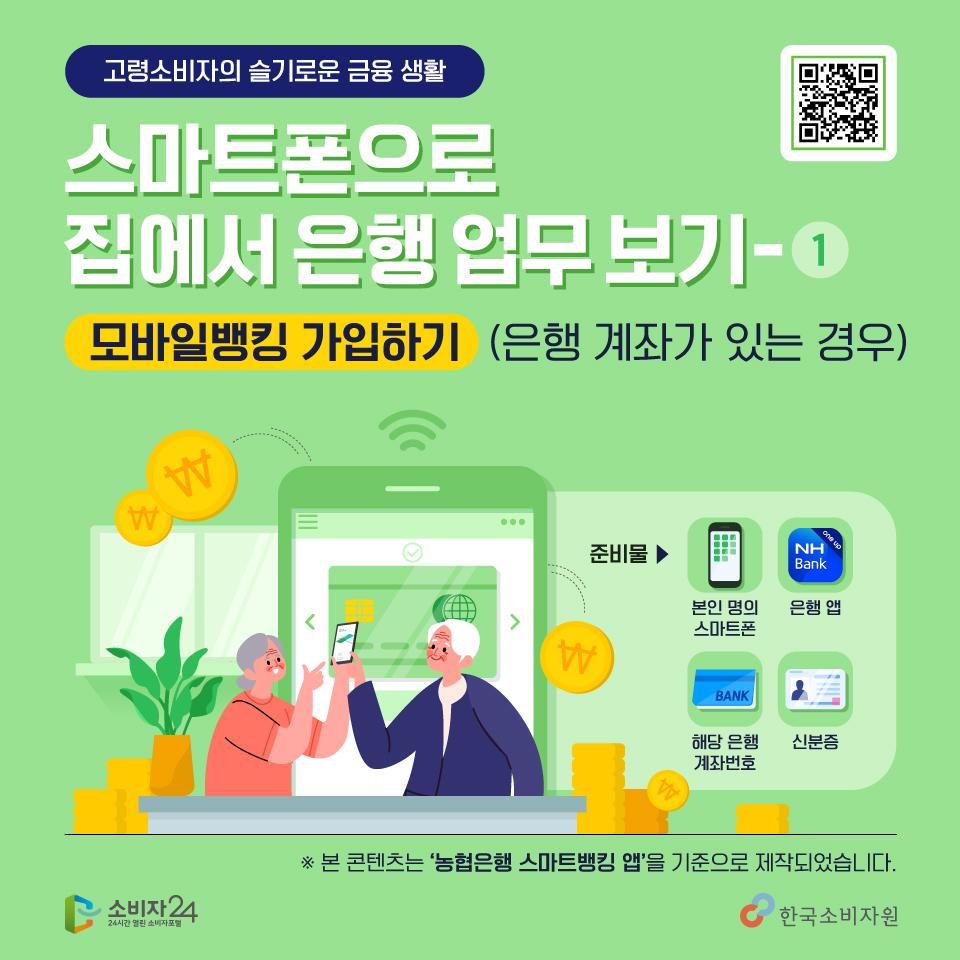 고령소비자의 슬기로운 금융 생활 스마트폰으로 집에서 은행업무 보기 1편, 모바일 뱅킹 가입하기, 다 같이 따라해볼까요? 본인명의의 스마트폰, 은행 어플, 해당은행 계좌번호, 신분증을 준비해주세요~