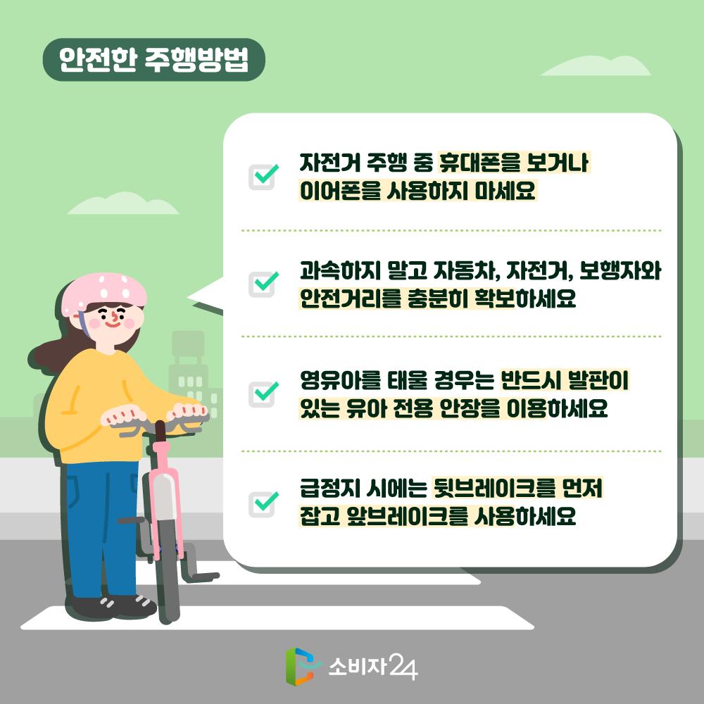 안전한 주행방법 자전거 주행 중 휴대폰을 보거나 이어폰을 사용하지 마세요. 과속하지 말고 자동차, 자전거, 보행자와 안전거리를 충분히 확보하세요. 영유아를 태울경우 반드시 발판이 있는 유아 전용 안장을 이용하세요. 급정지 시에는 뒷브레이크를 먼저 잡고 앞브레이크를 사용하세요.