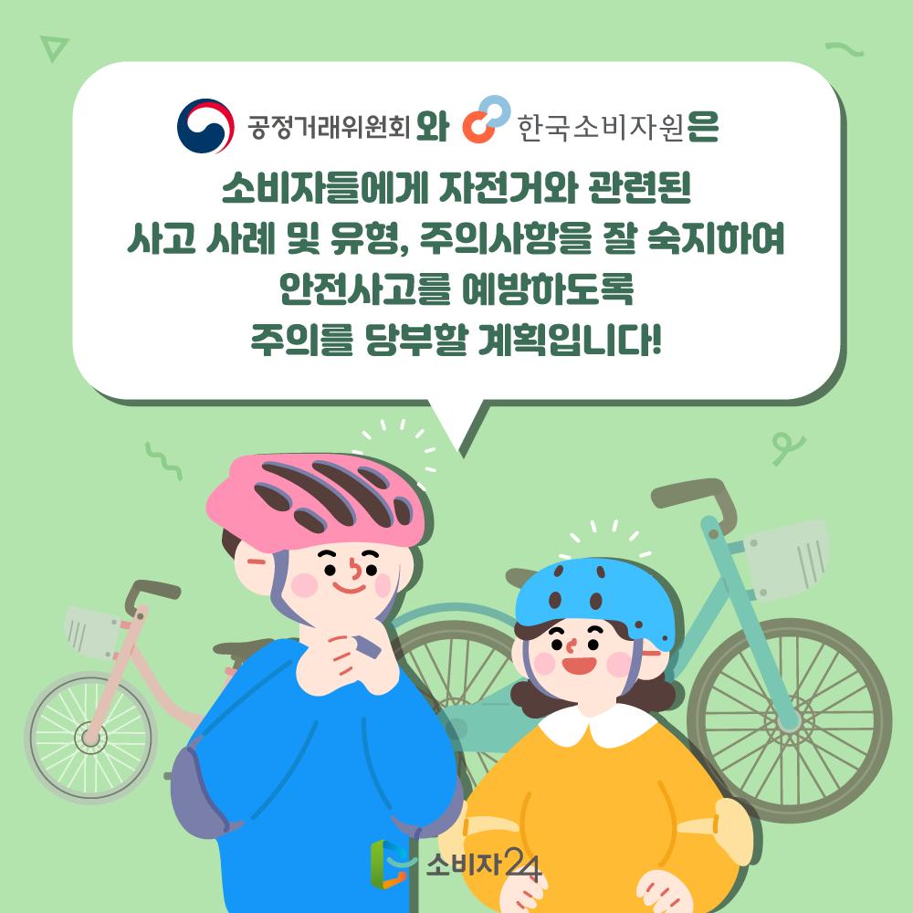 공정거래위원회와 한국소비자원은 소비자들에게 자전거와 관련된 사고 사례 및 유형, 주의사항을 잘 숙지하여 안전사고를 예방하도록 주의를 당부할 계획입니다.